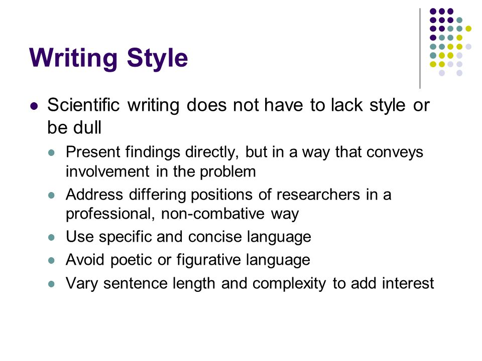 Writing Style Scientific writing does not have to lack style or be dull Present findings directly, but in a way that conveys involvement in the proble