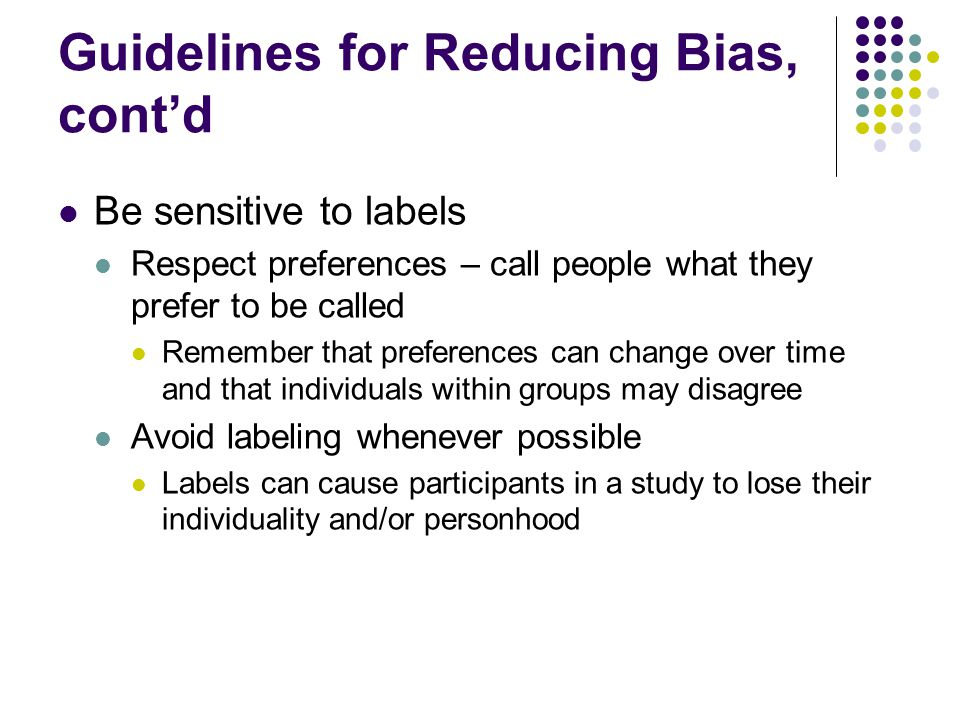 Guidelines for Reducing Bias, cont'd Acknowledge participation Write about people in a way that acknowledges their participation and is consistent with the traditions of the field Accepted terms include participants and subjects Avoid the term failed, because it can imply a personal shortcoming rather than a research result