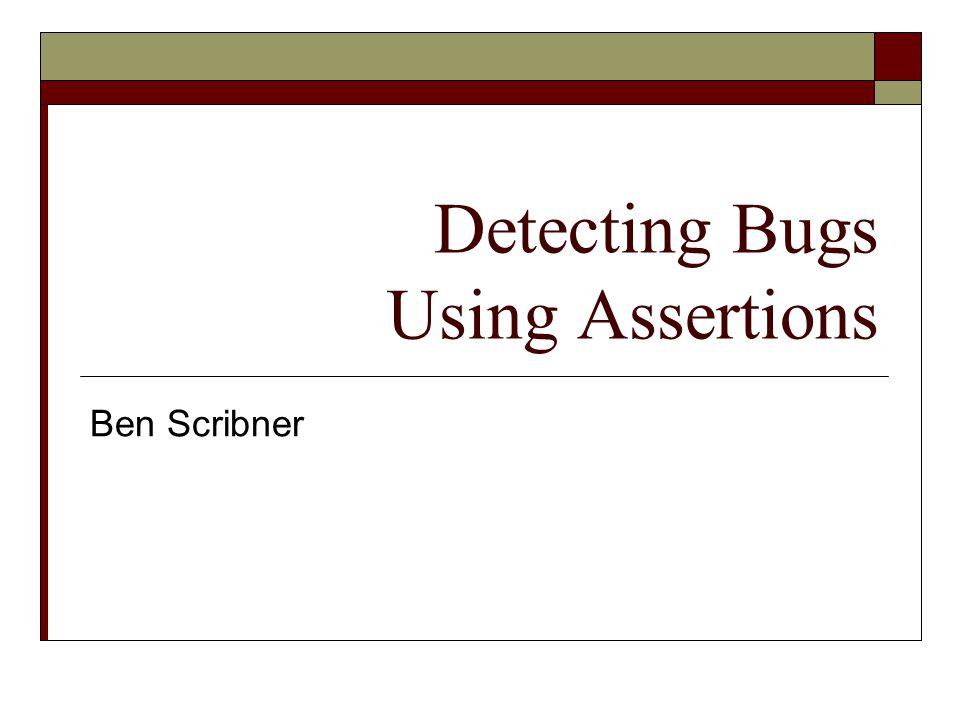 Detecting Bugs Using Assertions Ben Scribner