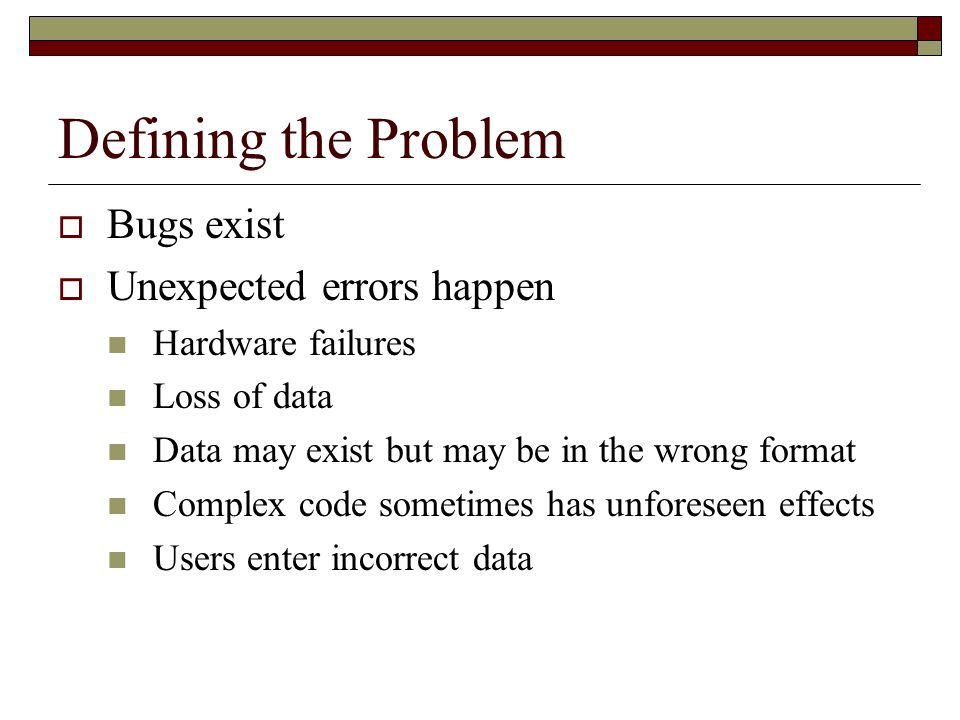 Defining the Problem  Bugs exist  Unexpected errors happen Hardware failures Loss of data Data may exist but may be in the wrong format Complex code