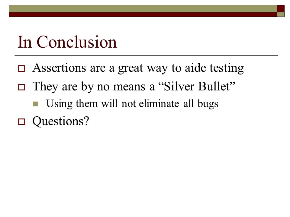 "In Conclusion  Assertions are a great way to aide testing  They are by no means a ""Silver Bullet"" Using them will not eliminate all bugs  Questions"