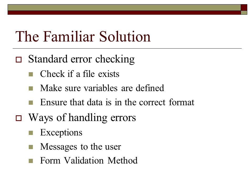 The Familiar Solution  Standard error checking Check if a file exists Make sure variables are defined Ensure that data is in the correct format  Way