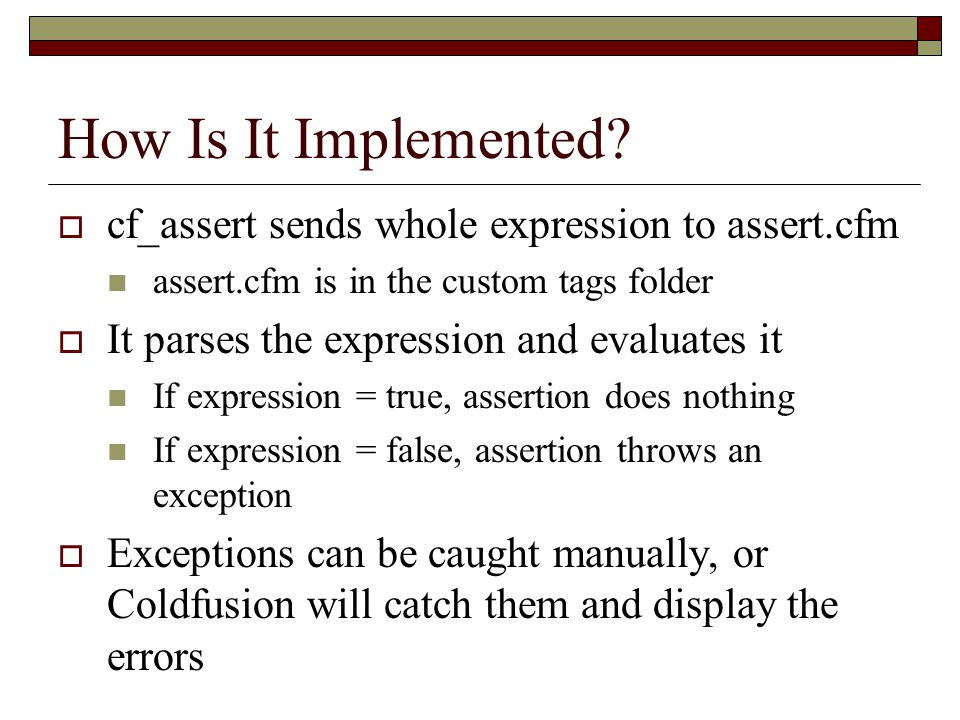 The Other Side  Assertion Limitations Errors in assertion logic can lead to misleading problems They can impact performance Some cases are difficult to test for, some assertions may never execute They take time to write