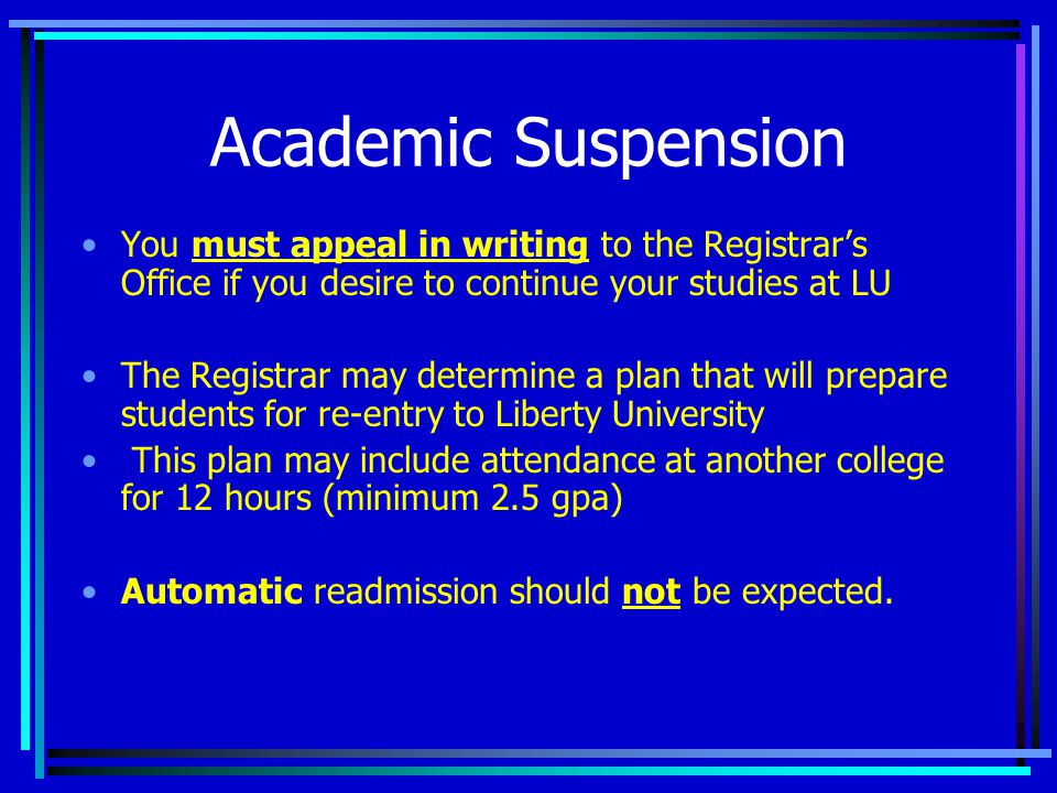 Academic Suspension You must appeal in writing to the Registrar's Office if you desire to continue your studies at LU The Registrar may determine a plan that will prepare students for re-entry to Liberty University This plan may include attendance at another college for 12 hours (minimum 2.5 gpa) Automatic readmission should not be expected.