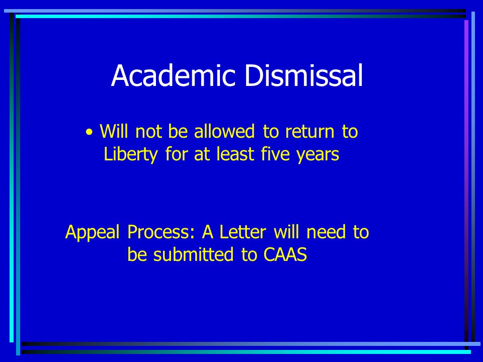 Academic Dismissal Appeal Process: A Letter will need to be submitted to CAAS Will not be allowed to return to Liberty for at least five years
