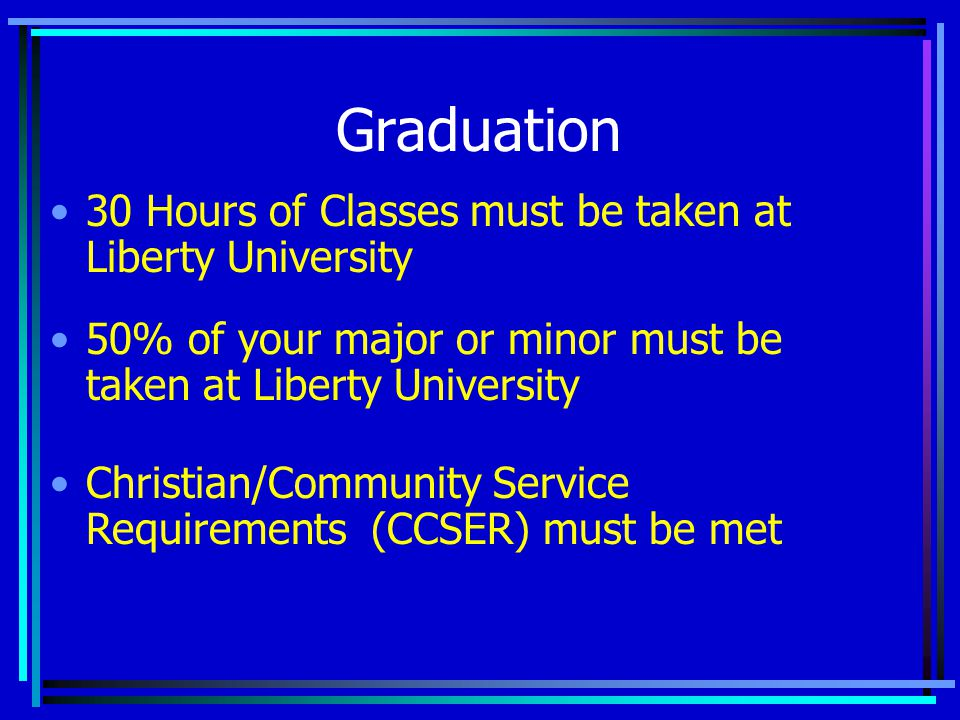 Graduation 30 Hours of Classes must be taken at Liberty University 50% of your major or minor must be taken at Liberty University Christian/Community Service Requirements (CCSER) must be met