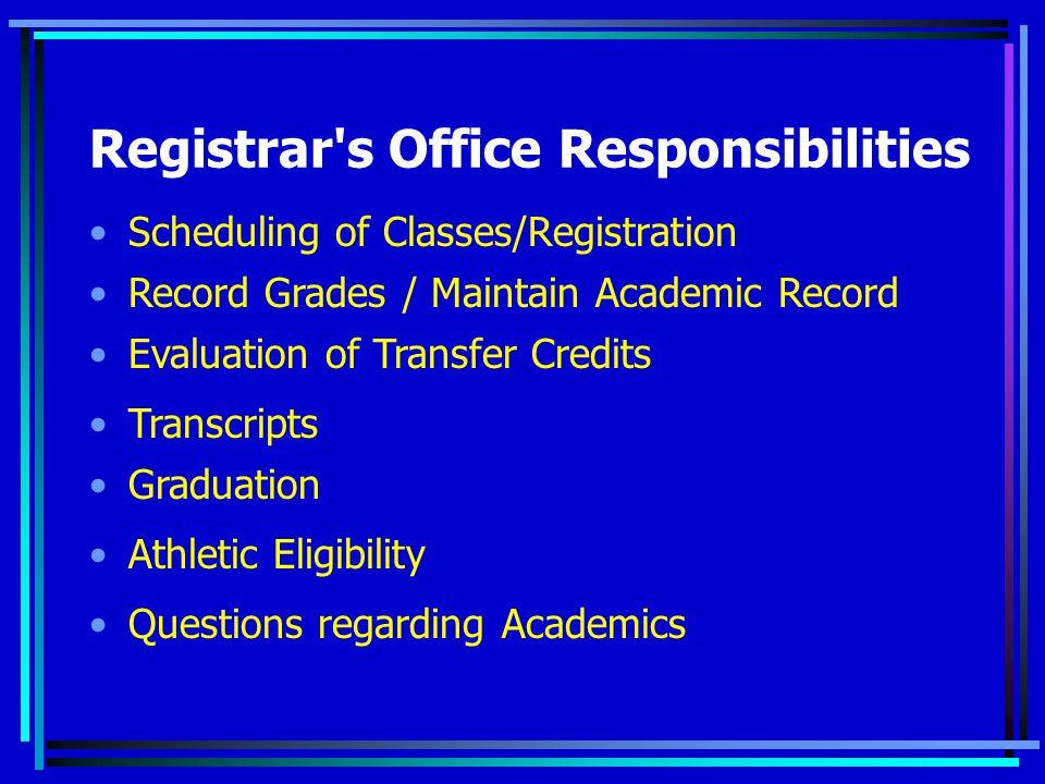 Registrar s Office Responsibilities Scheduling of Classes/Registration Record Grades / Maintain Academic Record Evaluation of Transfer Credits Athletic Eligibility Transcripts Graduation Questions regarding Academics