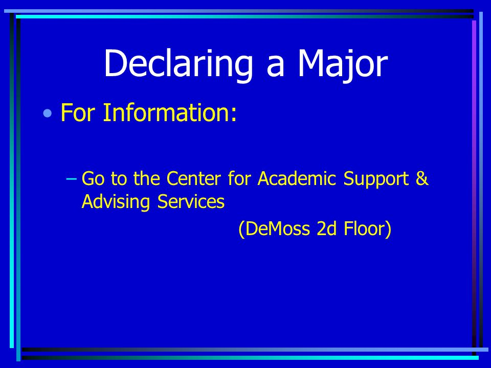 Declaring a Major For Information: –Go to the Center for Academic Support & Advising Services (DeMoss 2d Floor)