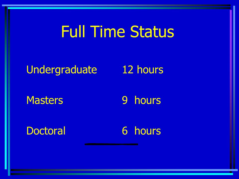 Full Time Status Undergraduate12 hours Masters9 hours Doctoral6 hours