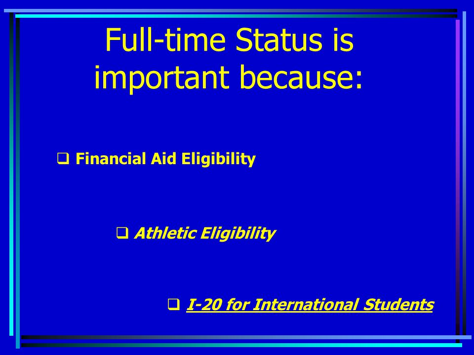 Full-time Status is important because:  Financial Aid Eligibility  Athletic Eligibility  I-20 for International Students