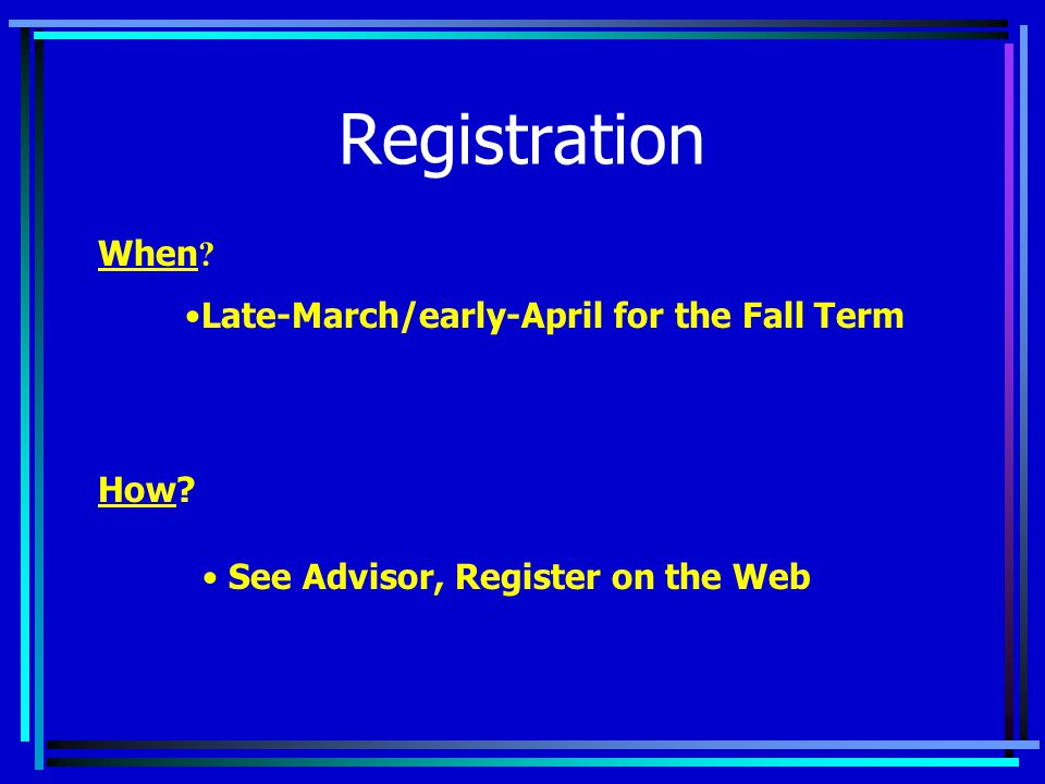 Registration When How Late-March/early-April for the Fall Term See Advisor, Register on the Web