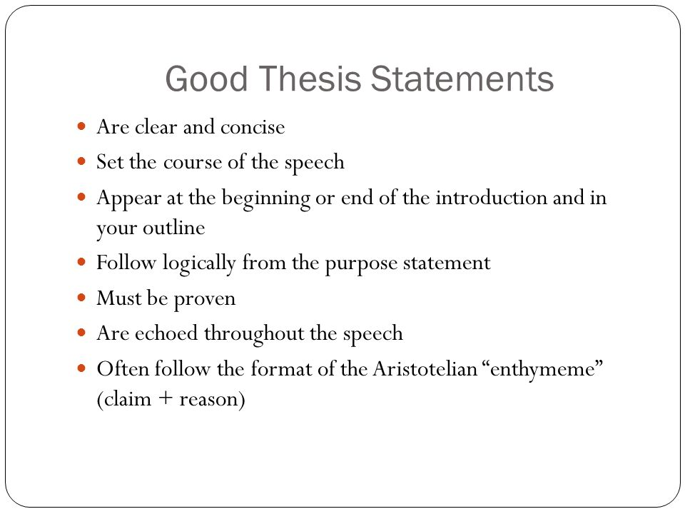 Good Thesis Statements Are clear and concise Set the course of the speech Appear at the beginning or end of the introduction and in your outline Follow logically from the purpose statement Must be proven Are echoed throughout the speech Often follow the format of the Aristotelian enthymeme (claim + reason)