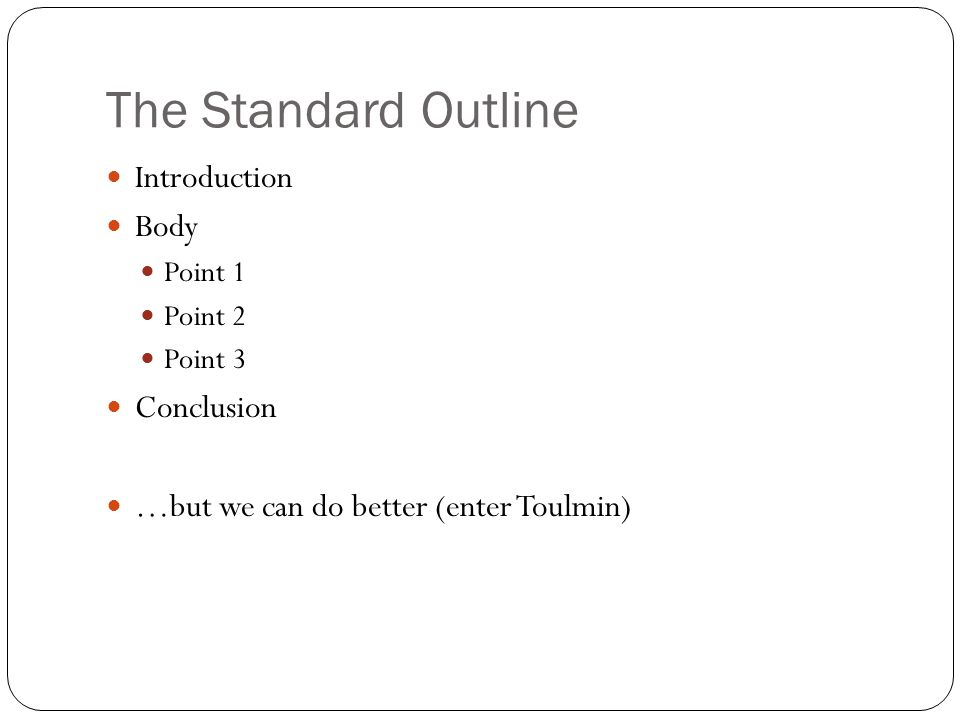 The Standard Outline Introduction Body Point 1 Point 2 Point 3 Conclusion …but we can do better (enter Toulmin)