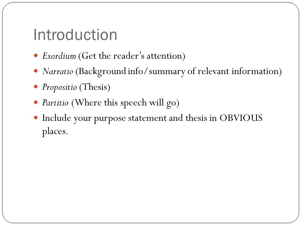 Introduction Exordium (Get the reader's attention) Narratio (Background info/summary of relevant information) Propositio (Thesis) Partitio (Where this speech will go) Include your purpose statement and thesis in OBVIOUS places.