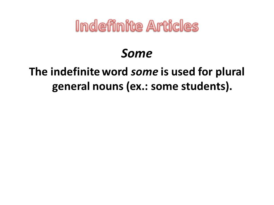 Some The indefinite word some is used for plural general nouns (ex.: some students).