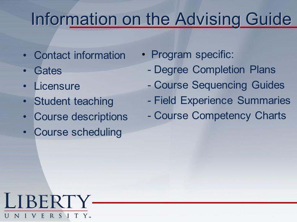 Information on the Advising Guide Contact information Gates Licensure Student teaching Course descriptions Course scheduling Program specific: - Degree Completion Plans - Course Sequencing Guides - Field Experience Summaries - Course Competency Charts