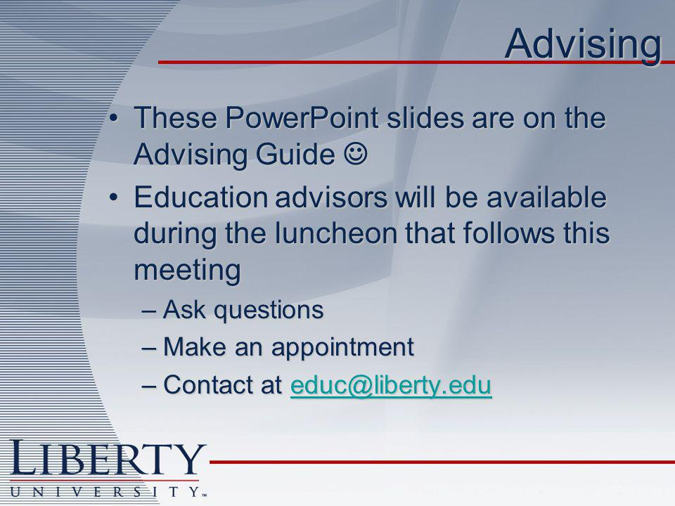 Advising These PowerPoint slides are on the Advising GuideThese PowerPoint slides are on the Advising Guide Education advisors will be available during the luncheon that follows this meetingEducation advisors will be available during the luncheon that follows this meeting –Ask questions –Make an appointment –Contact at educ@liberty.edu educ@liberty.edu