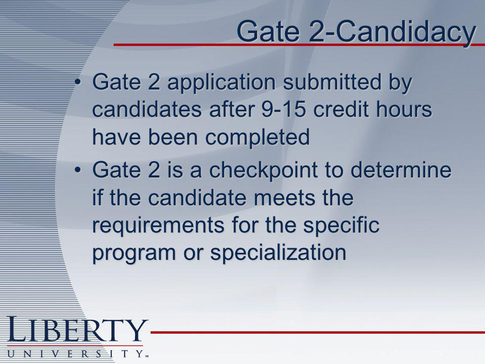 Gate 2-Candidacy Gate 2 application submitted by candidates after 9-15 credit hours have been completedGate 2 application submitted by candidates after 9-15 credit hours have been completed Gate 2 is a checkpoint to determine if the candidate meets the requirements for the specific program or specializationGate 2 is a checkpoint to determine if the candidate meets the requirements for the specific program or specialization