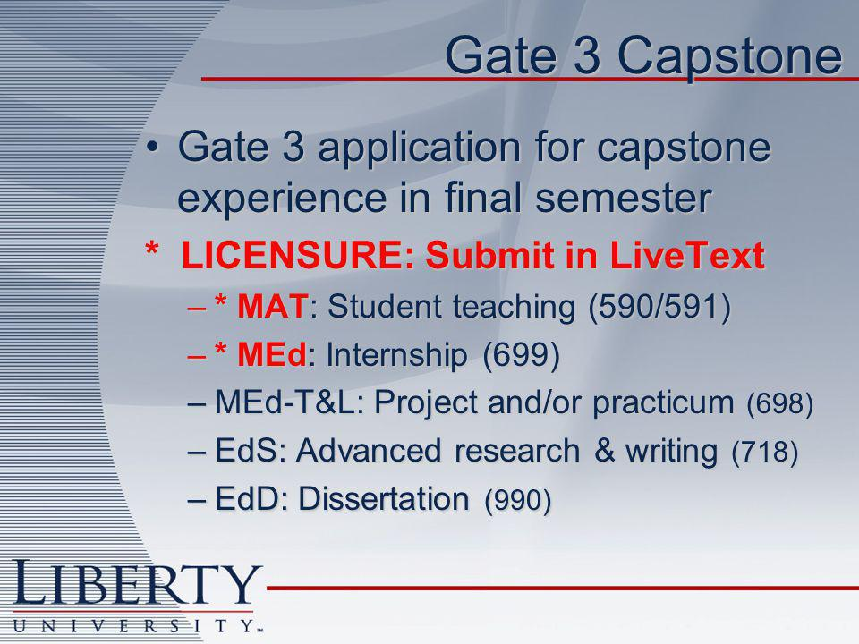 Gate 3 Capstone Gate 3 application for capstone experience in final semesterGate 3 application for capstone experience in final semester * LICENSURE: Submit in LiveText –* MAT: Student teaching (590/591) –* MEd: Internship (699) –MEd-T&L: Project and/or practicum (698) –EdS: Advanced research & writing (718) –EdD: Dissertation (990)