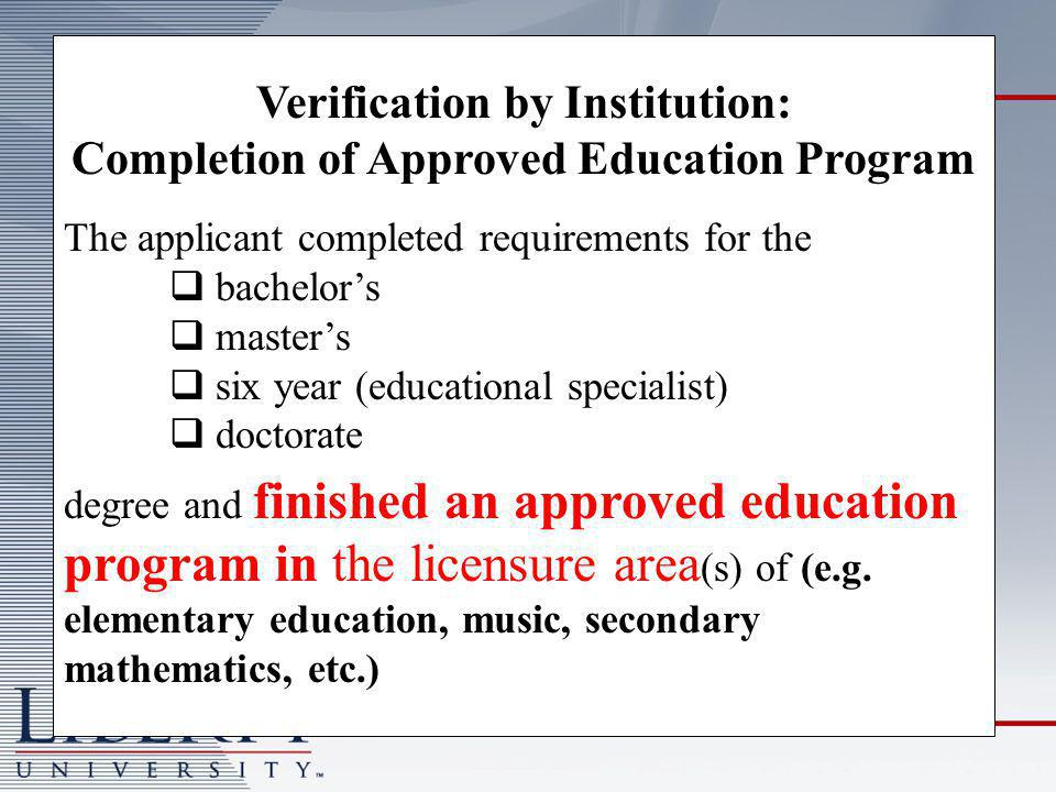 Verification by Institution: Completion of Approved Education Program The applicant completed requirements for the  bachelor's  master's  six year (educational specialist)  doctorate degree and finished an approved education program in the licensure area (s) of (e.g.