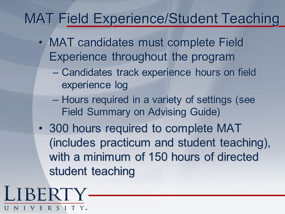 MAT Field Experience/Student Teaching MAT candidates must complete Field Experience throughout the programMAT candidates must complete Field Experience throughout the program –Candidates track experience hours on field experience log –Hours required in a variety of settings (see Field Summary on Advising Guide) 300 hours required to complete MAT (includes practicum and student teaching), with a minimum of 150 hours of directed student teaching300 hours required to complete MAT (includes practicum and student teaching), with a minimum of 150 hours of directed student teaching