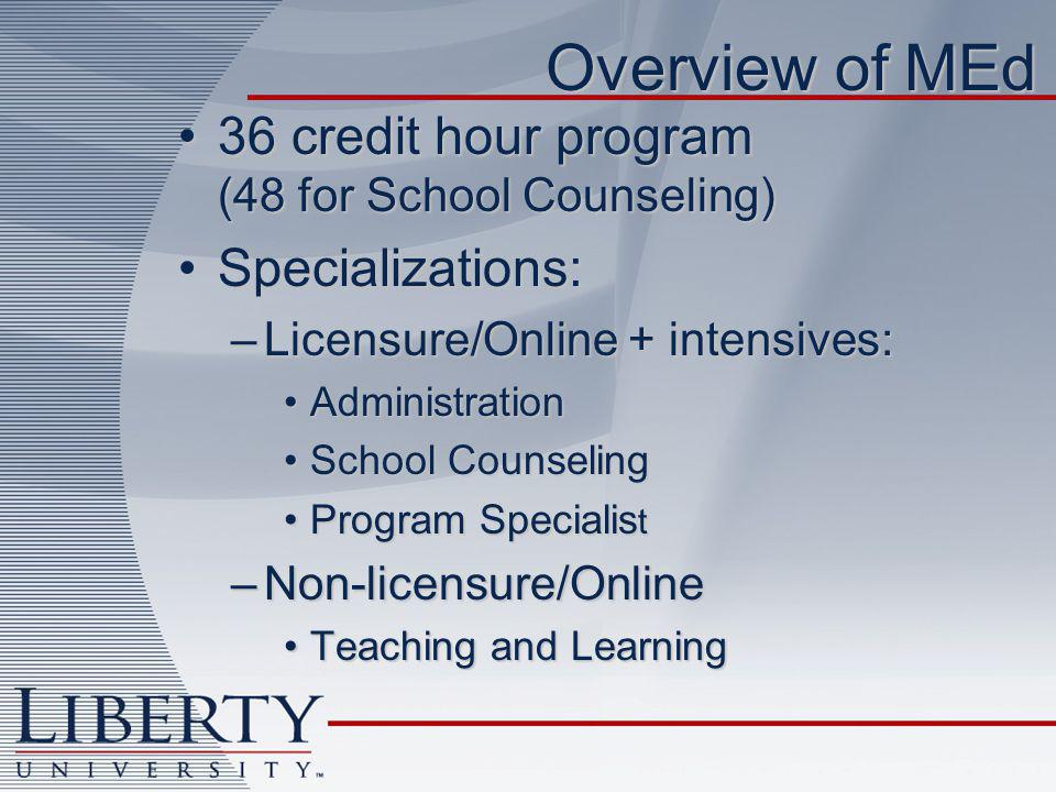 Overview of MEd 36 credit hour program (48 for School Counseling)36 credit hour program (48 for School Counseling) Specializations:Specializations: –Licensure/Online + intensives: AdministrationAdministration School CounselingSchool Counseling Program Specialis tProgram Specialis t –Non-licensure/Online Teaching and LearningTeaching and Learning