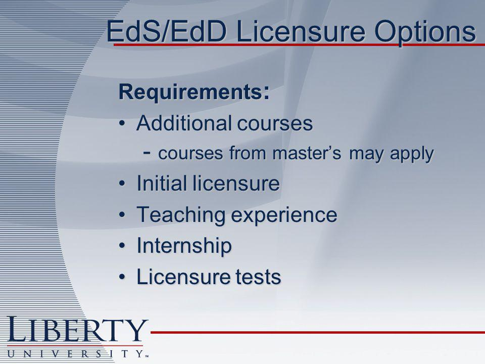EdS/EdD Licensure Options Requirements : Additional courses - courses from master's may applyAdditional courses - courses from master's may apply Initial licensureInitial licensure Teaching experienceTeaching experience InternshipInternship Licensure testsLicensure tests