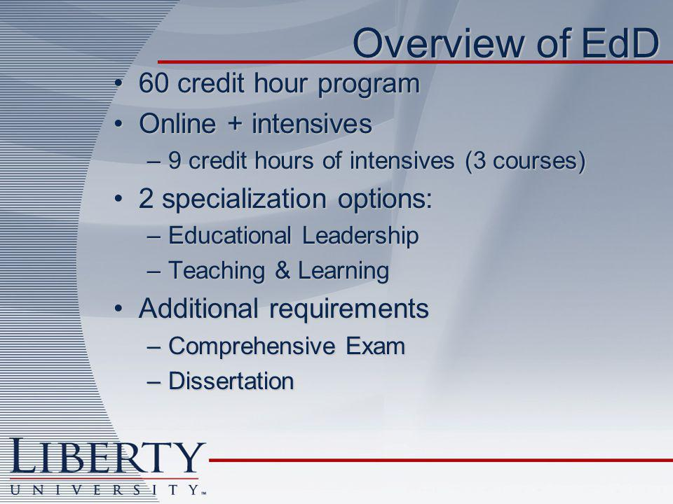 Overview of EdD 60 credit hour program60 credit hour program Online + intensivesOnline + intensives –9 credit hours of intensives (3 courses) 2 specialization options:2 specialization options: –Educational Leadership –Teaching & Learning Additional requirementsAdditional requirements –Comprehensive Exam –Dissertation