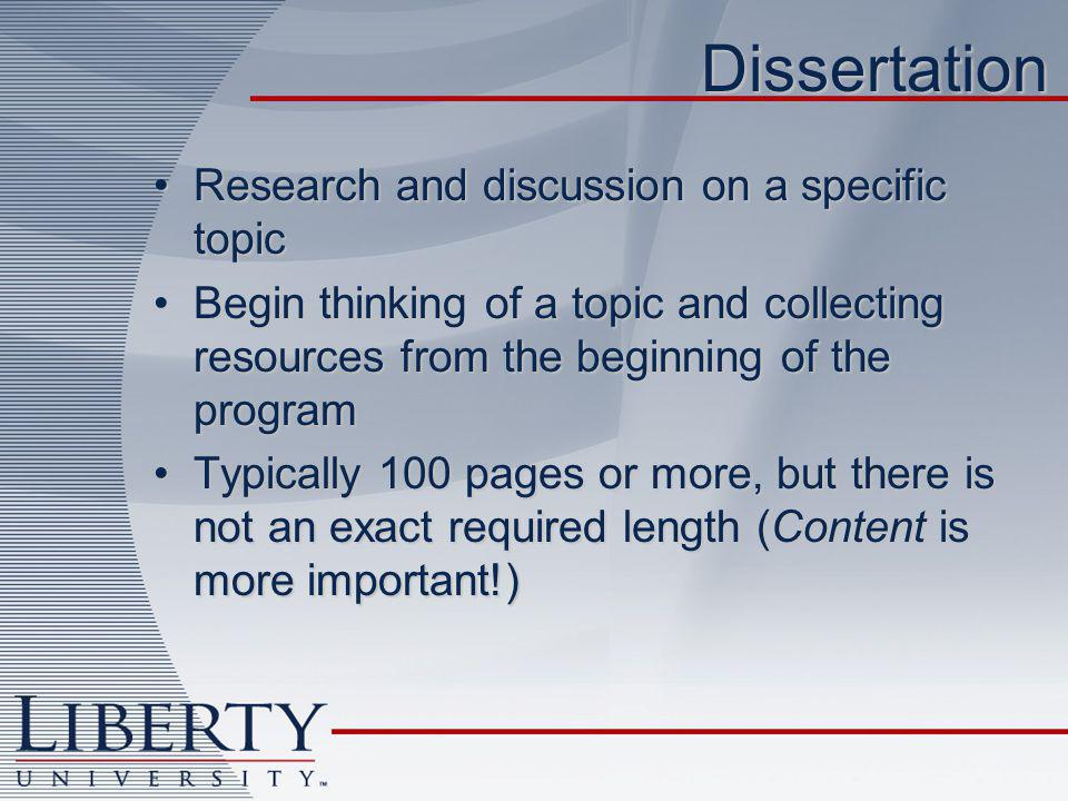 Dissertation Research and discussion on a specific topicResearch and discussion on a specific topic Begin thinking of a topic and collecting resources from the beginning of the programBegin thinking of a topic and collecting resources from the beginning of the program Typically 100 pages or more, but there is not an exact required length (Content is more important!)Typically 100 pages or more, but there is not an exact required length (Content is more important!)