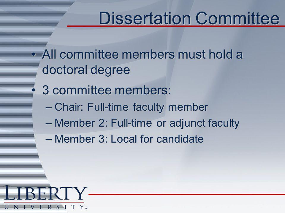 Dissertation Committee All committee members must hold a doctoral degreeAll committee members must hold a doctoral degree 3 committee members :3 committee members : –Chair: Full-time faculty member –Member 2: Full-time or adjunct faculty –Member 3: Local for candidate