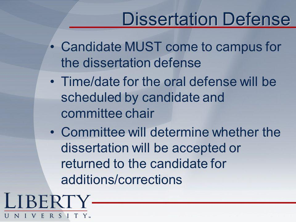 Dissertation Defense Candidate MUST come to campus for the dissertation defense Time/date for the oral defense will be scheduled by candidate and committee chair Committee will determine whether the dissertation will be accepted or returned to the candidate for additions/corrections