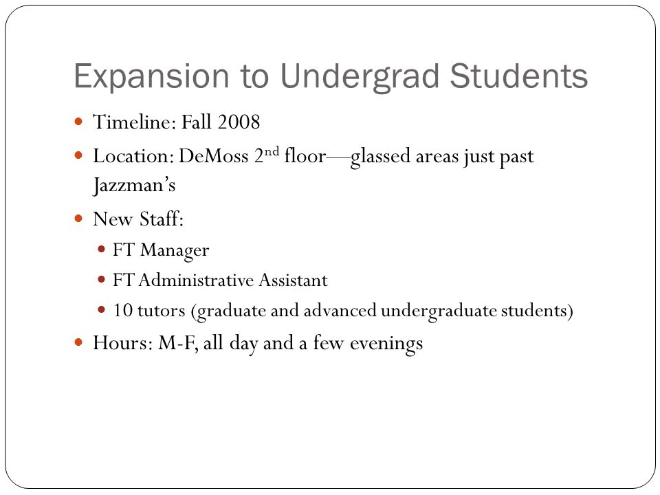 Expansion to Undergrad Students Timeline: Fall 2008 Location: DeMoss 2 nd floor—glassed areas just past Jazzman's New Staff: FT Manager FT Administrat