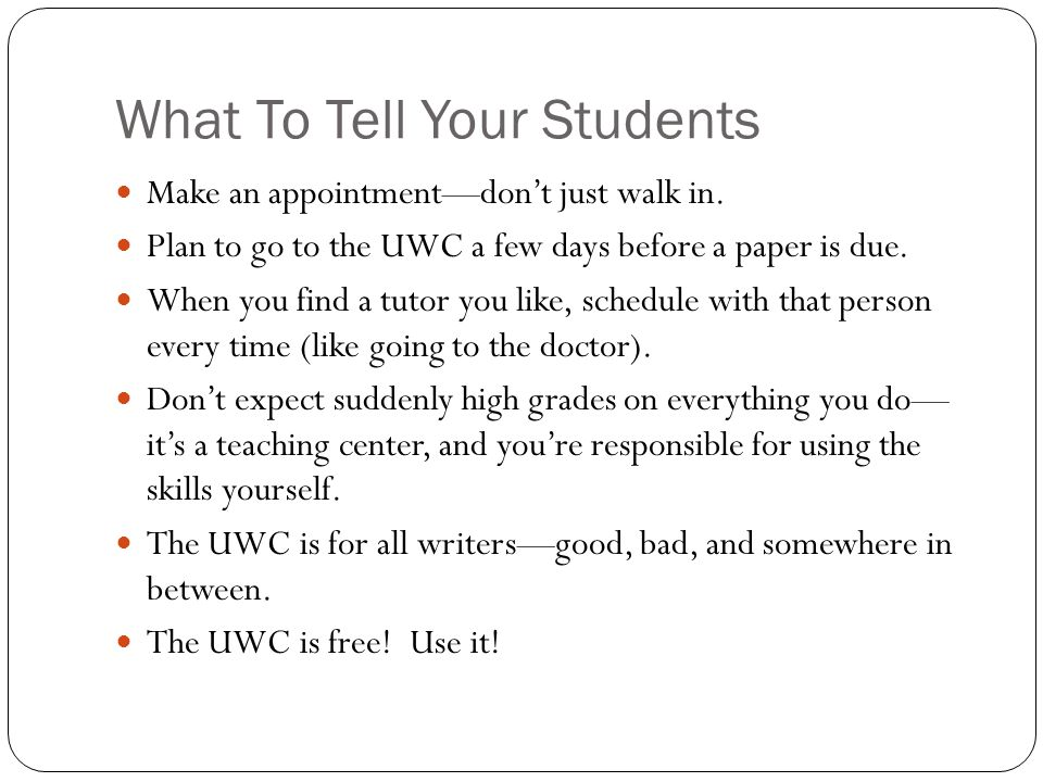 What To Tell Your Students Make an appointment—don't just walk in. Plan to go to the UWC a few days before a paper is due. When you find a tutor you l