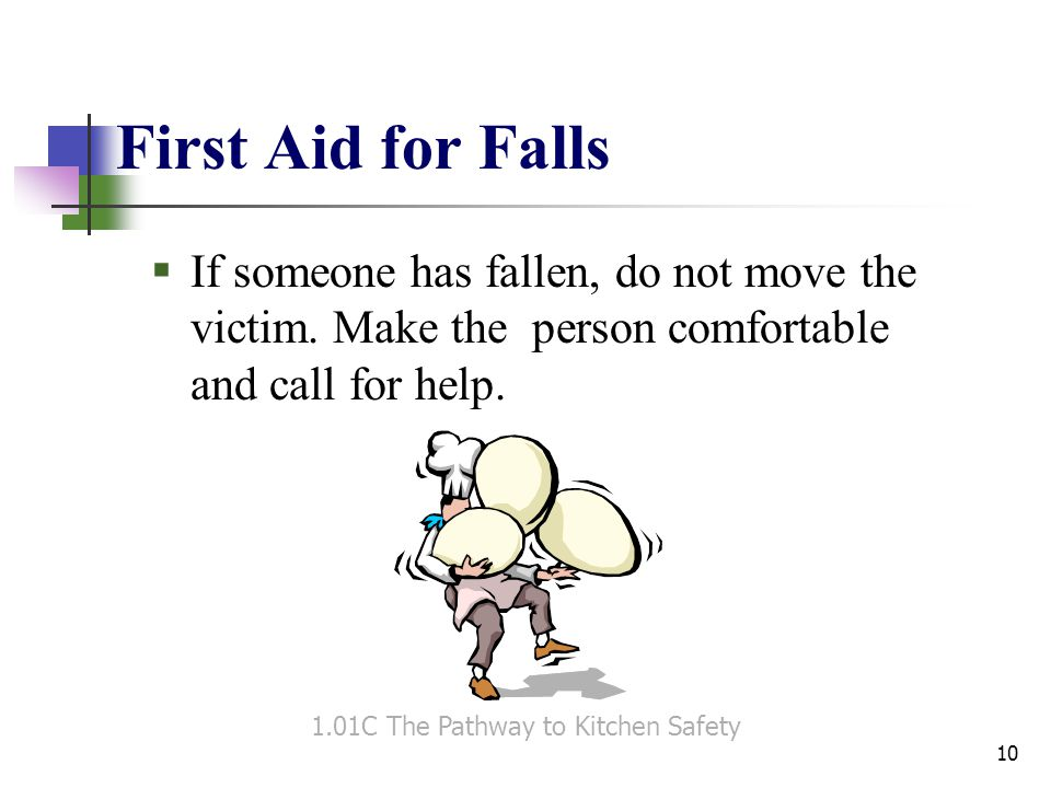 First Aid for Falls  If someone has fallen, do not move the victim. Make the person comfortable and call for help. 1.01C The Pathway to Kitchen Safet