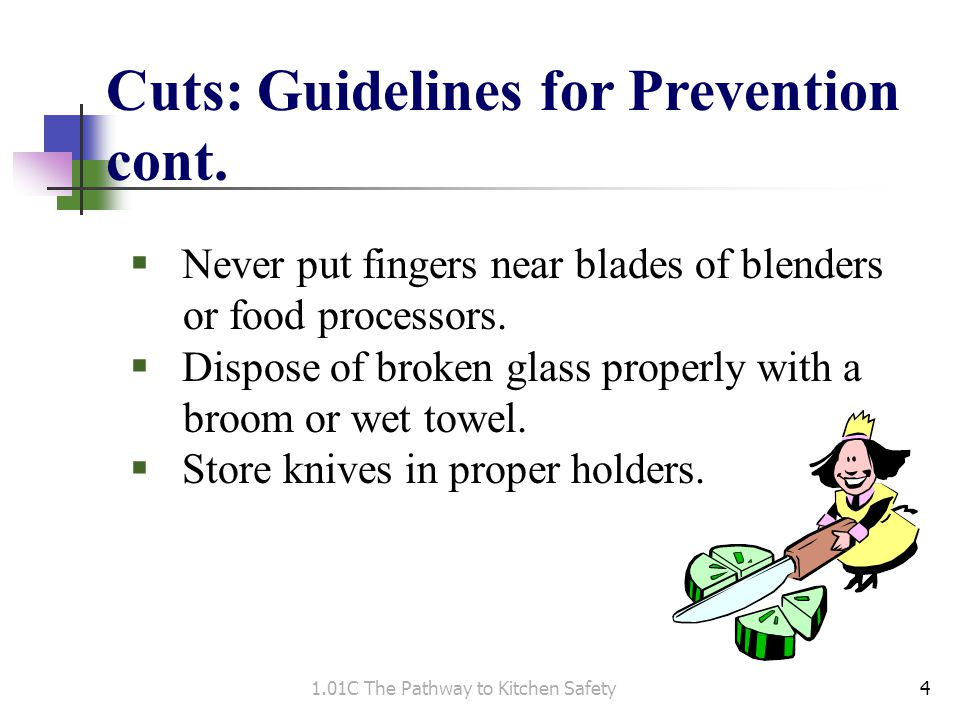 Cuts: Guidelines for Prevention cont.  Never put fingers near blades of blenders or food processors.  Dispose of broken glass properly with a broom