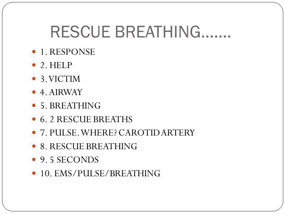 RESCUE BREATHING……. 1. RESPONSE 2. HELP 3. VICTIM 4. AIRWAY 5. BREATHING 6. 2 RESCUE BREATHS 7. PULSE. WHERE? CAROTID ARTERY 8. RESCUE BREATHING 9. 5