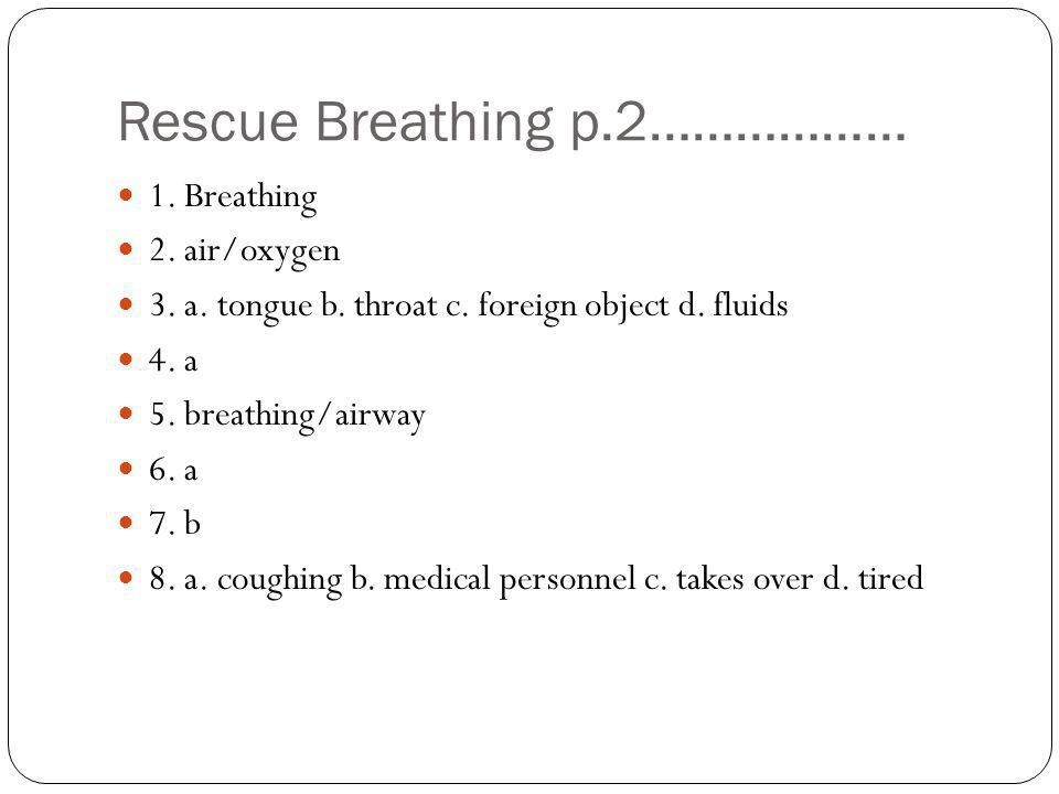 Rescue Breathing p.2……………… 1. Breathing 2. air/oxygen 3. a. tongue b. throat c. foreign object d. fluids 4. a 5. breathing/airway 6. a 7. b 8. a. coug