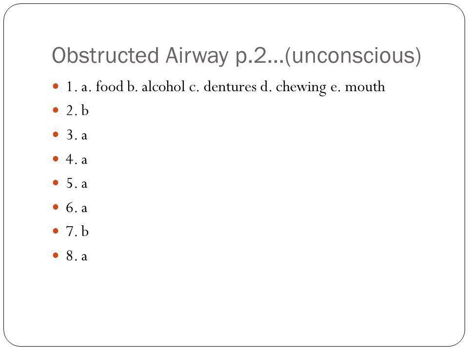 Obstructed Airway p.2…(unconscious) 1. a. food b. alcohol c. dentures d. chewing e. mouth 2. b 3. a 4. a 5. a 6. a 7. b 8. a