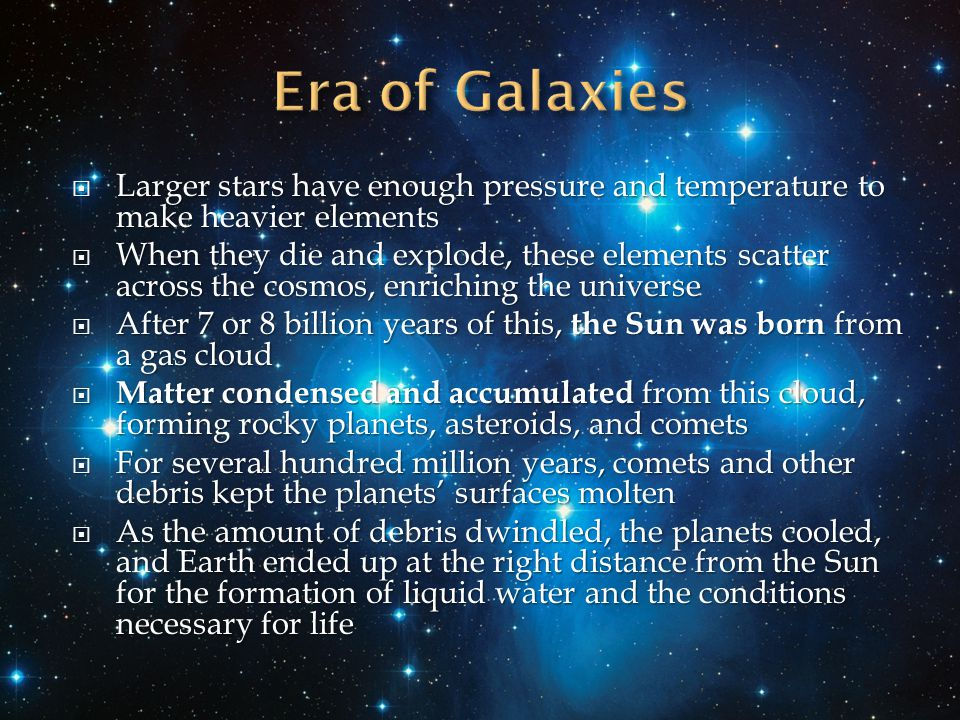  Larger stars have enough pressure and temperature to make heavier elements  When they die and explode, these elements scatter across the cosmos, enriching the universe  After 7 or 8 billion years of this, the Sun was born from a gas cloud  Matter condensed and accumulated from this cloud, forming rocky planets, asteroids, and comets  For several hundred million years, comets and other debris kept the planets' surfaces molten  As the amount of debris dwindled, the planets cooled, and Earth ended up at the right distance from the Sun for the formation of liquid water and the conditions necessary for life