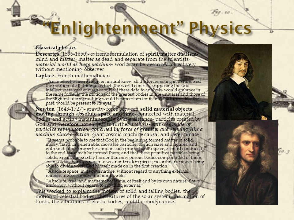  Classical physics  Descartes (1596-1650)- extreme formulation of spirit/matter dualism- mind and matter- matter as dead and separate from the scientists- material world as huge machine- world can be described objectively without mentioning observer  Laplace - French mathematician  An intellect which at a given instant knew all the forces acting in nature, and the position of all things of which the world consists- supposing the said intellect were vast enough to subject these data to analysis- would embrace in the same formula the motions of the greatest bodies in the universe and those of the slightest atoms; nothing would be uncertain for it, and the future, like the past, would be present to its eyes.  Newton (1643-1727)- gravity- force between solid material objects moving through absolute space and time - connected with material bodies and acting instantaneously over a distance- particles created by God and therefore not subject to further analysis- universe made of particles set in motion, governed by force of gravity, and running like a machine since creation - giant cosmic machine causal and determinate  It seems probable to me that God in the beginning formed matter in solid, massy, hard, impenetrable, movable particles, of such sizes and figures, and with such other properties, and in such proportion to space, as most conduced to the end for which he formed them; and that these primitive particles being solids, are incomparably harder than any porous bodies compounded of them; even so very hard, as never to wear or break in pieces; no ordinary power being able to divide what God himself made on in the first creation.  Absolute space, in its own nature, without regard to anything external, remains always similar and immovable.  Absolute, true, and mathematical time, of itself and by its own nature, flows uniformly, without regard to anything external.  This worked to explain: the motion of solid and falling bodies, the motion of celestial bodies, the features of the solar system, the motion of fluids, the vibrations of elastic bodies, and thermodynamics.