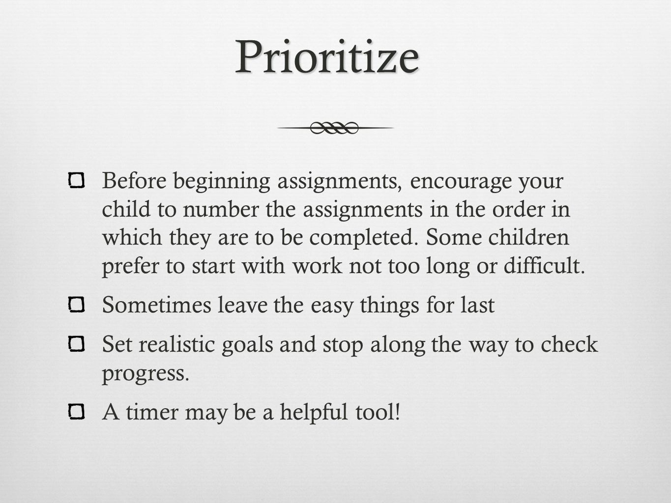 Prioritize Before beginning assignments, encourage your child to number the assignments in the order in which they are to be completed.