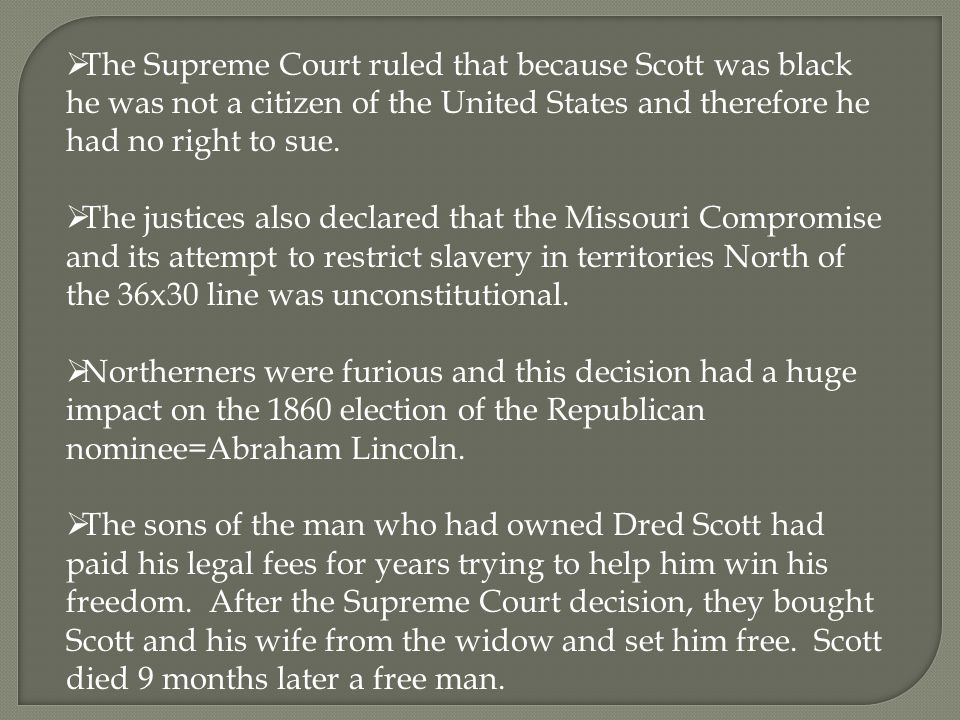  The Supreme Court ruled that because Scott was black he was not a citizen of the United States and therefore he had no right to sue.
