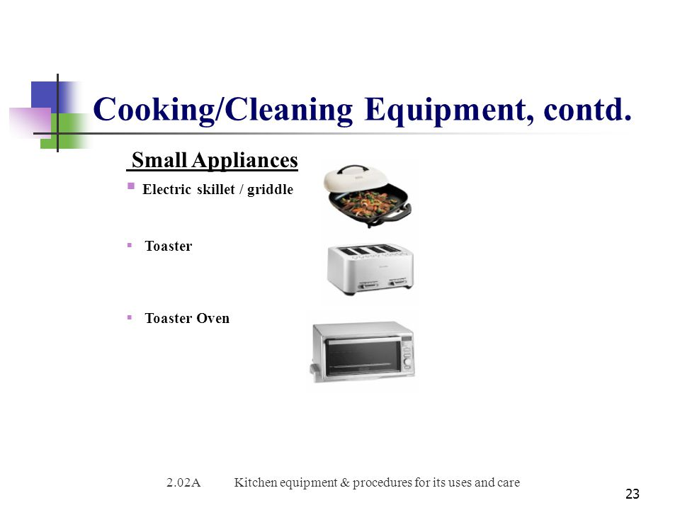 Cooking/Cleaning Equipment, contd. 23 Small Appliances  Electric skillet / griddle  Toaster  Toaster Oven 2.02AKitchen equipment & procedures for i