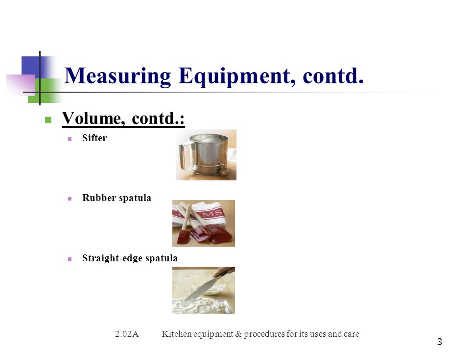 Measuring Equipment, contd. Volume, contd.: Sifter Rubber spatula Straight-edge spatula 3 2.02AKitchen equipment & procedures for its uses and care
