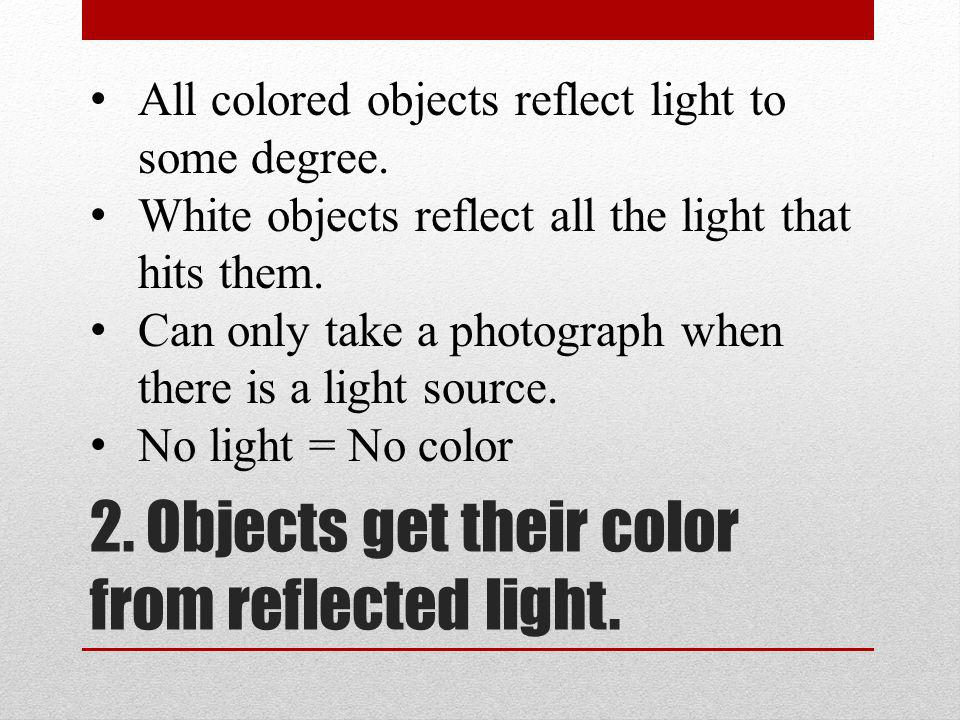 2. Objects get their color from reflected light. All colored objects reflect light to some degree.