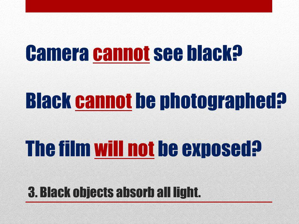 3. Black objects absorb all light. Camera cannot see black.