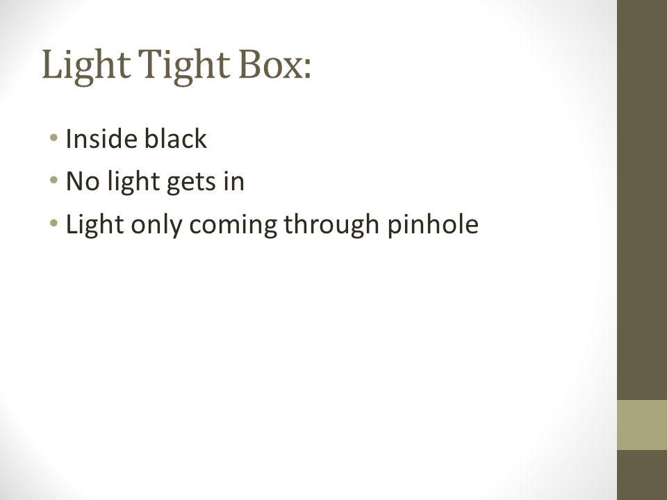 Light Tight Box: Inside black No light gets in Light only coming through pinhole