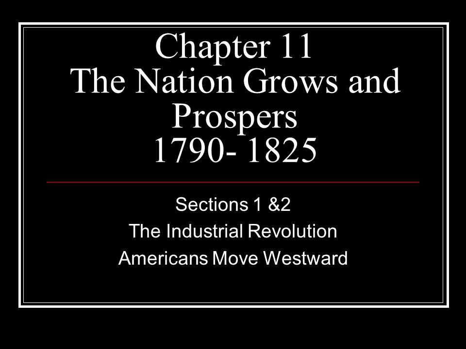 Chapter 11 The Nation Grows and Prospers 1790- 1825 Sections 1 &2 The Industrial Revolution Americans Move Westward