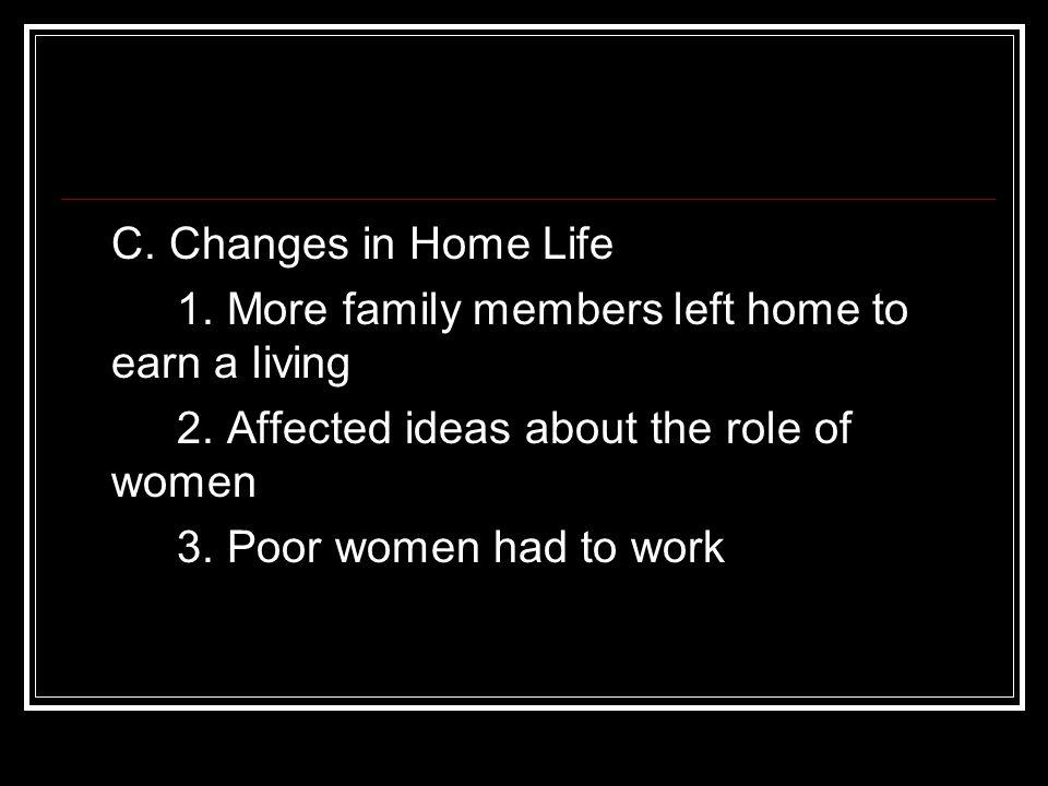 C. Changes in Home Life 1. More family members left home to earn a living 2. Affected ideas about the role of women 3. Poor women had to work
