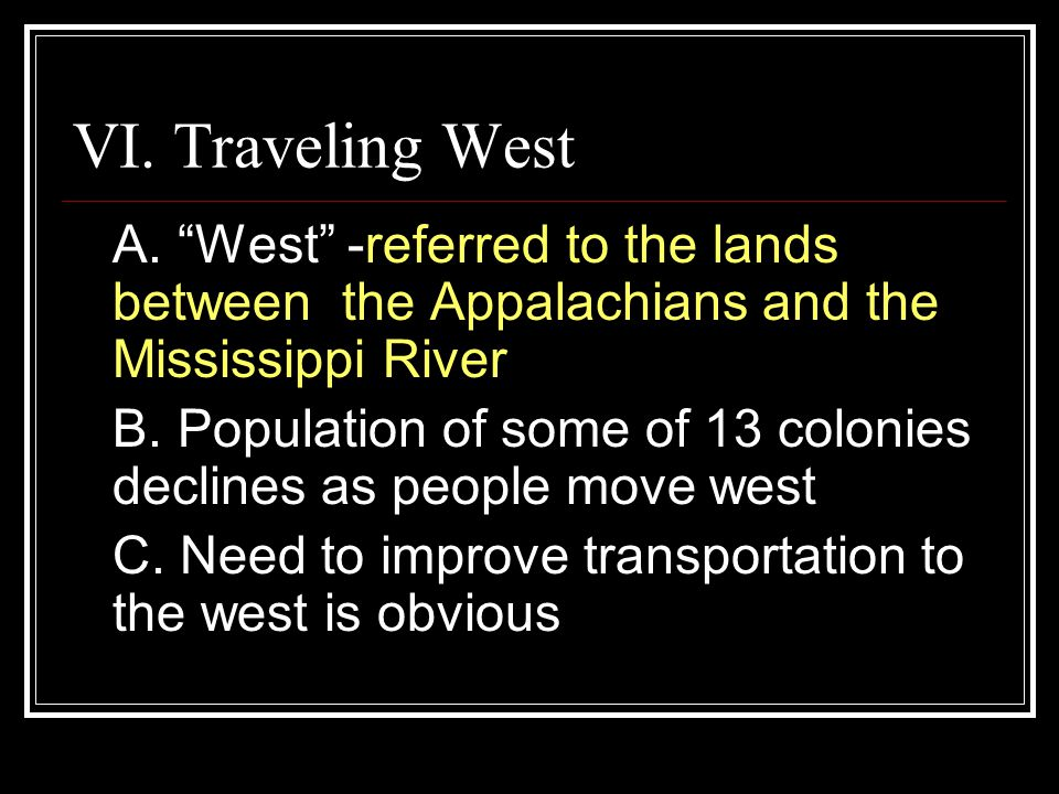 "VI. Traveling West A. ""West"" -referred to the lands between the Appalachians and the Mississippi River B. Population of some of 13 colonies declines a"
